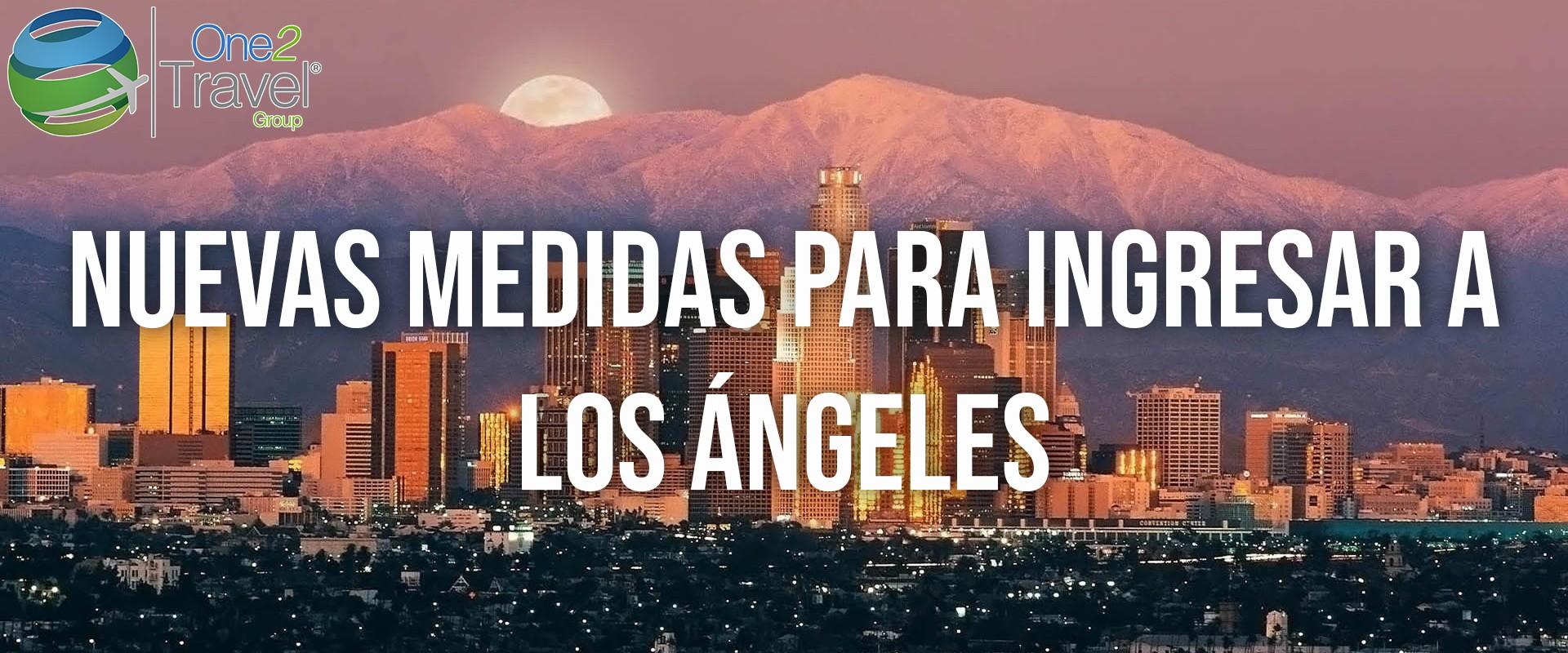 IMPORTANTE: Nuevas medidas para ingresar a Los Ángeles